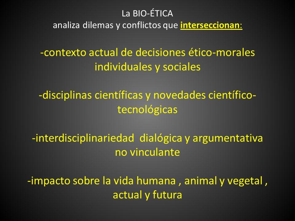 La BIO-ÉTICA analiza dilemas y conflictos que interseccionan: -contexto actual de decisiones ético-morales individuales y sociales -disciplinas científicas y novedades científico-tecnológicas -interdisciplinariedad dialógica y argumentativa no vinculante -impacto sobre la vida humana , animal y vegetal , actual y futura