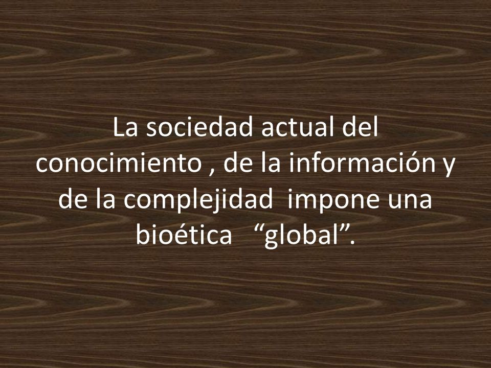 La sociedad actual del conocimiento , de la información y de la complejidad impone una bioética global .