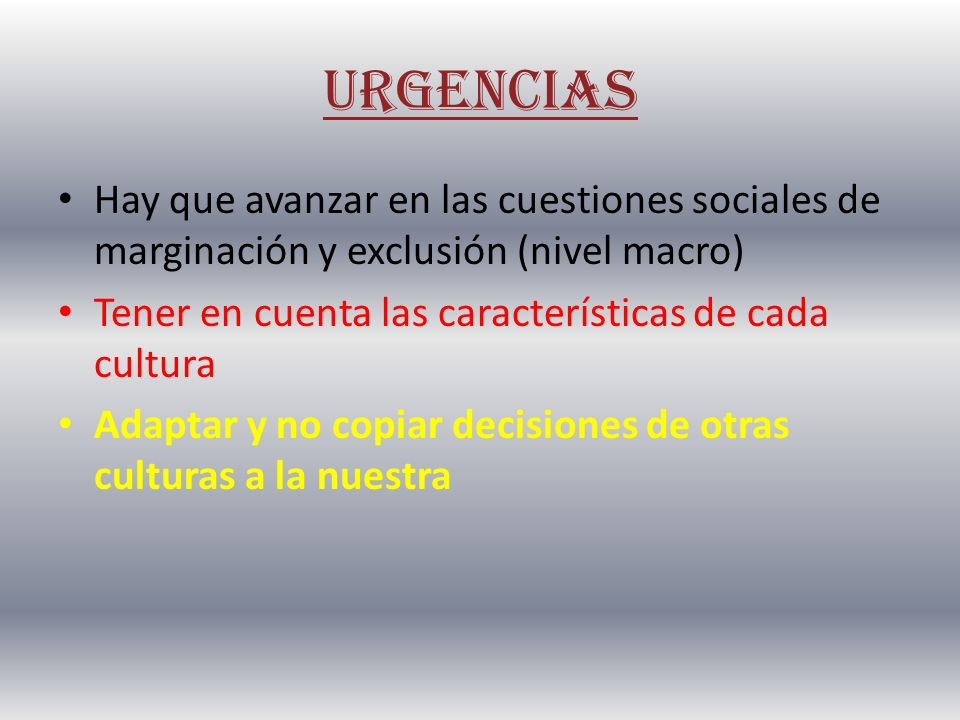 URGENCIAS Hay que avanzar en las cuestiones sociales de marginación y exclusión (nivel macro) Tener en cuenta las características de cada cultura.