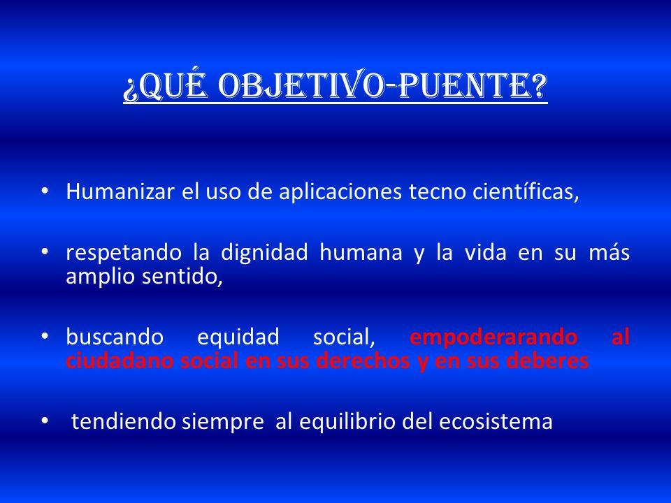 ¿QUÉ OBJETIVO-puente Humanizar el uso de aplicaciones tecno científicas, respetando la dignidad humana y la vida en su más amplio sentido,
