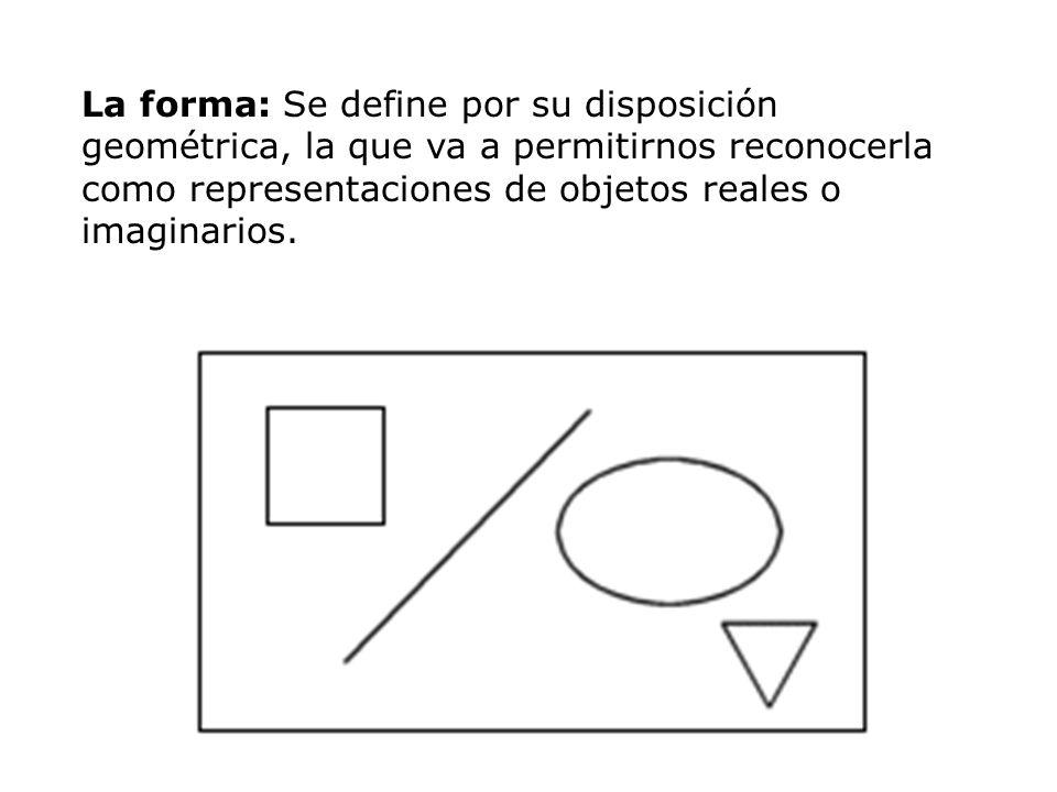 La forma: Se define por su disposición geométrica, la que va a permitirnos reconocerla como representaciones de objetos reales o imaginarios.