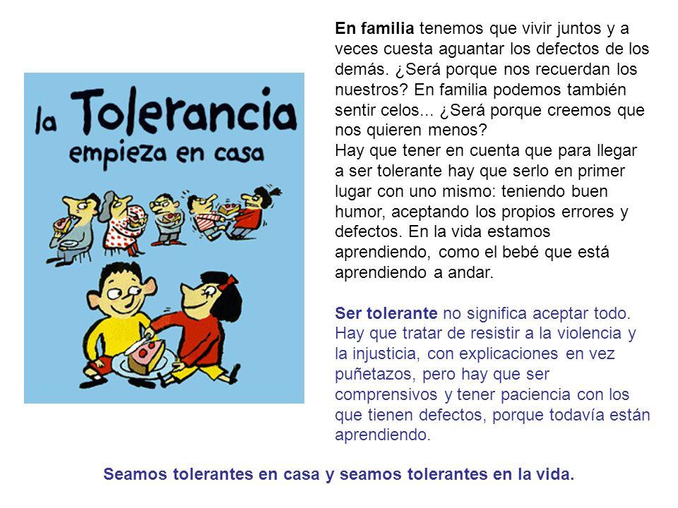Seamos tolerantes en casa y seamos tolerantes en la vida.