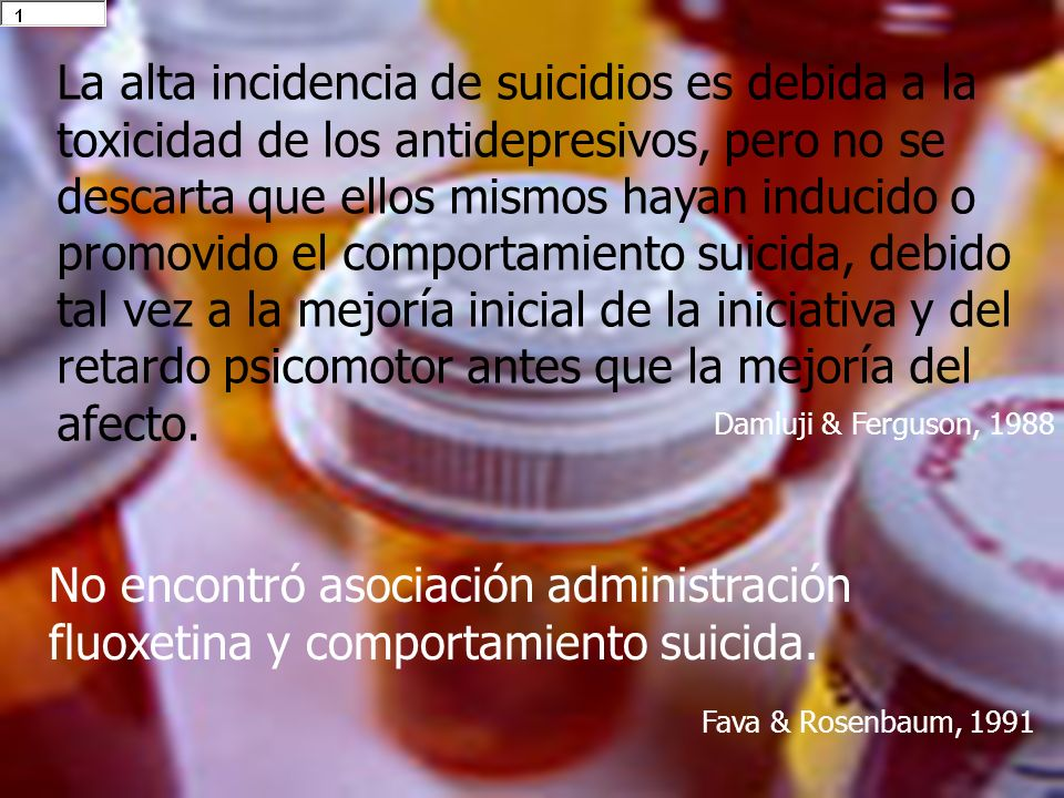 La alta incidencia de suicidios es debida a la toxicidad de los antidepresivos, pero no se descarta que ellos mismos hayan inducido o promovido el comportamiento suicida, debido tal vez a la mejoría inicial de la iniciativa y del retardo psicomotor antes que la mejoría del afecto.
