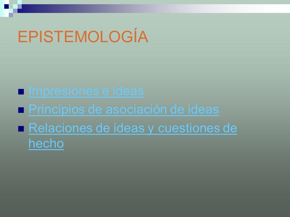 EPISTEMOLOGÍA Impresiones e ideas Principios de asociación de ideas