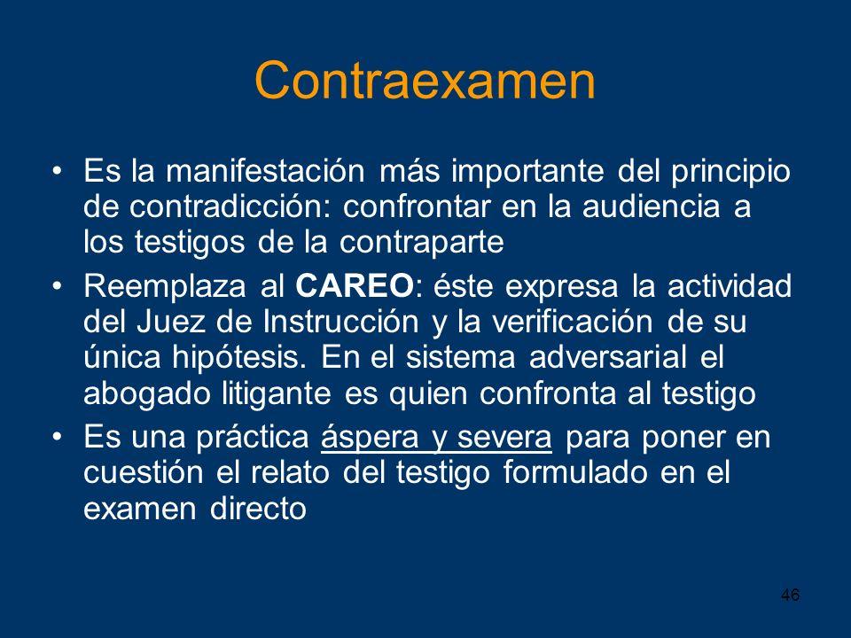 Contraexamen Es la manifestación más importante del principio de contradicción: confrontar en la audiencia a los testigos de la contraparte.