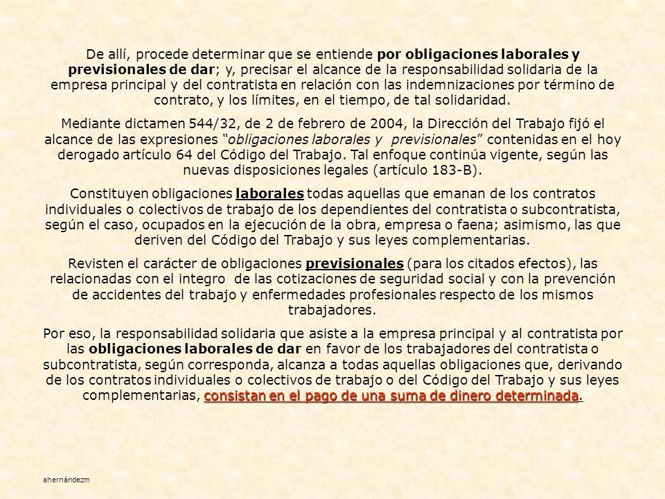 De allí, procede determinar que se entiende por obligaciones laborales y previsionales de dar; y, precisar el alcance de la responsabilidad solidaria de la empresa principal y del contratista en relación con las indemnizaciones por término de contrato, y los límites, en el tiempo, de tal solidaridad.