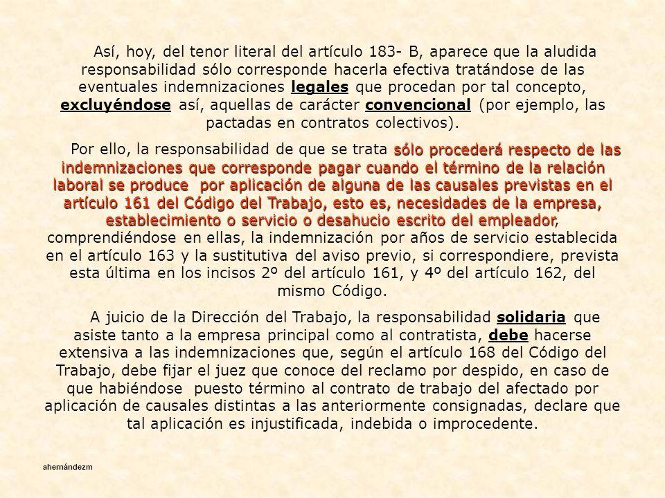 Así, hoy, del tenor literal del artículo 183- B, aparece que la aludida responsabilidad sólo corresponde hacerla efectiva tratándose de las eventuales indemnizaciones legales que procedan por tal concepto, excluyéndose así, aquellas de carácter convencional (por ejemplo, las pactadas en contratos colectivos).