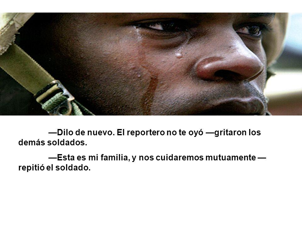 —Dilo de nuevo. El reportero no te oyó —gritaron los demás soldados.