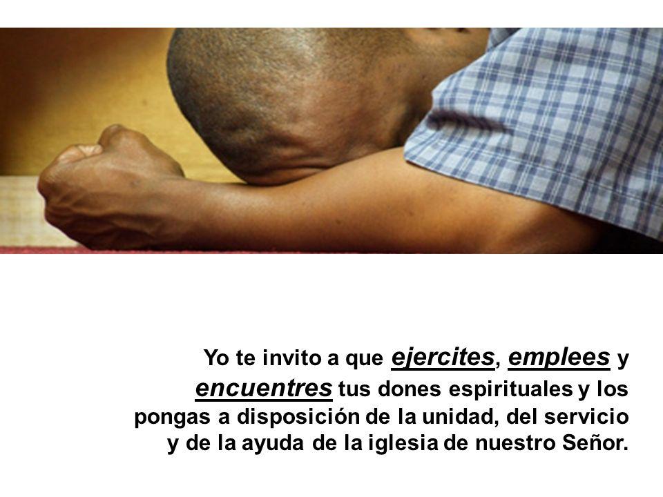 Yo te invito a que ejercites, emplees y encuentres tus dones espirituales y los pongas a disposición de la unidad, del servicio y de la ayuda de la iglesia de nuestro Señor.