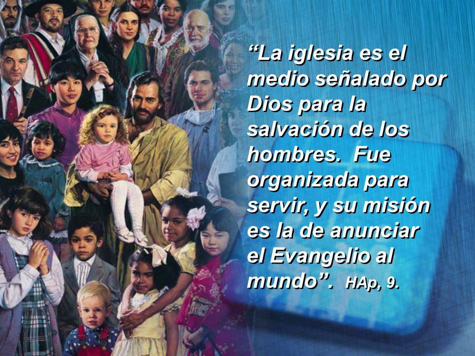 La iglesia es el medio señalado por Dios para la salvación de los hombres. Fue organizada para servir, y su misión es la de anunciar