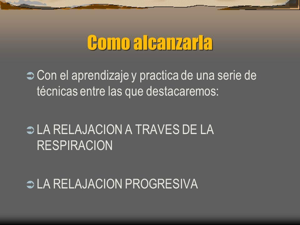Como alcanzarla Con el aprendizaje y practica de una serie de técnicas entre las que destacaremos: LA RELAJACION A TRAVES DE LA RESPIRACION.