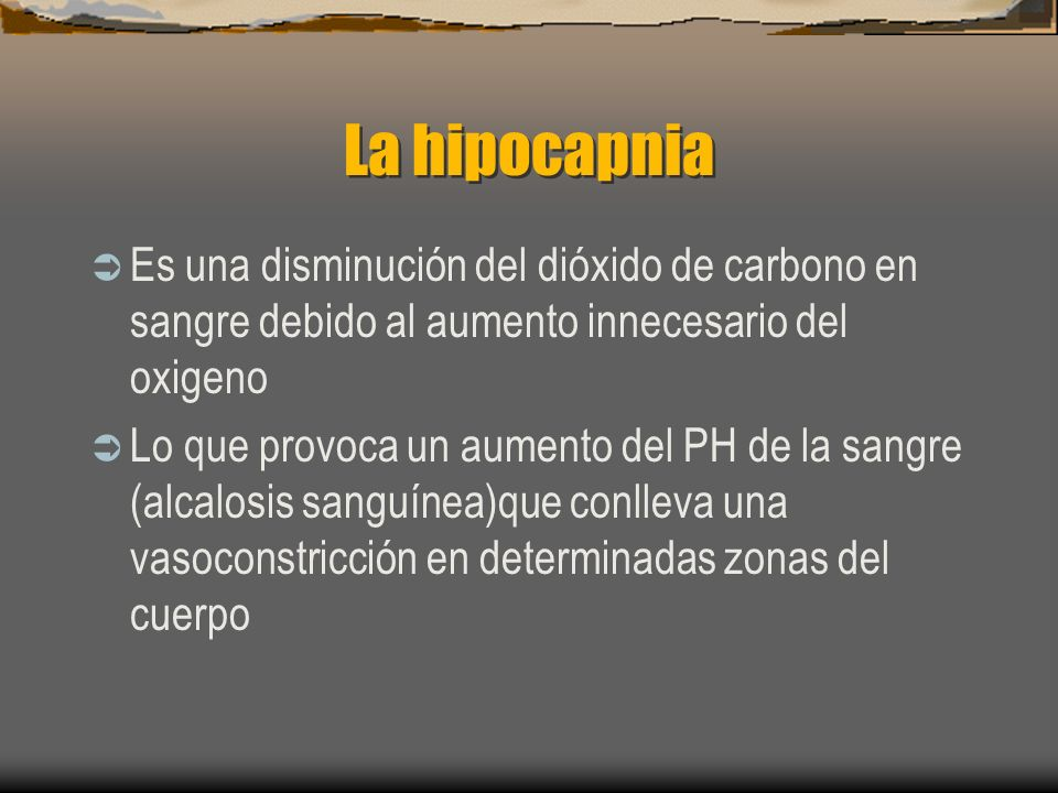 La hipocapniaEs una disminución del dióxido de carbono en sangre debido al aumento innecesario del oxigeno.
