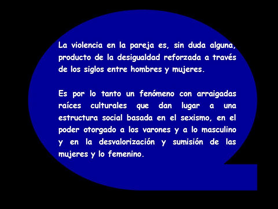 La violencia en la pareja es, sin duda alguna, producto de la desigualdad reforzada a través de los siglos entre hombres y mujeres.