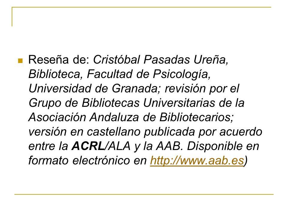 Reseña de: Cristóbal Pasadas Ureña, Biblioteca, Facultad de Psicología, Universidad de Granada; revisión por el Grupo de Bibliotecas Universitarias de la Asociación Andaluza de Bibliotecarios; versión en castellano publicada por acuerdo entre la ACRL/ALA y la AAB.