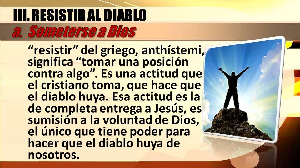 III. RESISTIR AL DIABLO a. Someterse a Dios