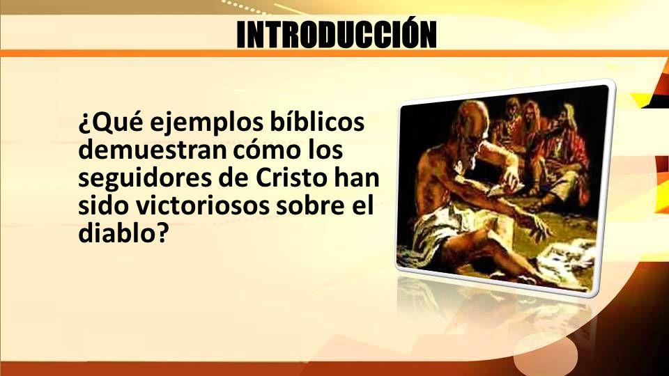 INTRODUCCIÓN ¿Qué ejemplos bíblicos demuestran cómo los seguidores de Cristo han sido victoriosos sobre el diablo
