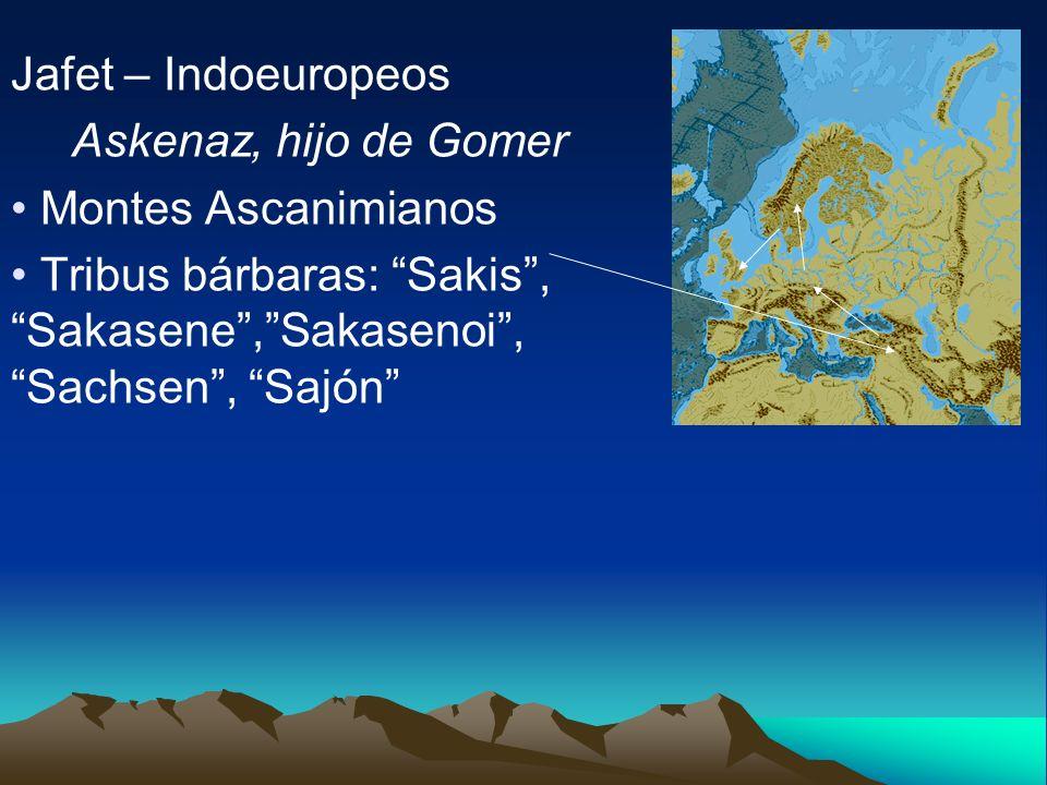 Jafet – Indoeuropeos Askenaz, hijo de Gomer. Montes Ascanimianos.
