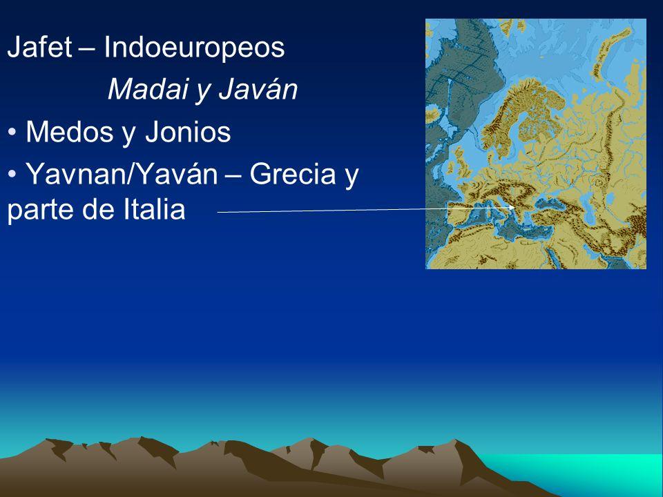 Jafet – Indoeuropeos Madai y Javán Medos y Jonios Yavnan/Yaván – Grecia y parte de Italia