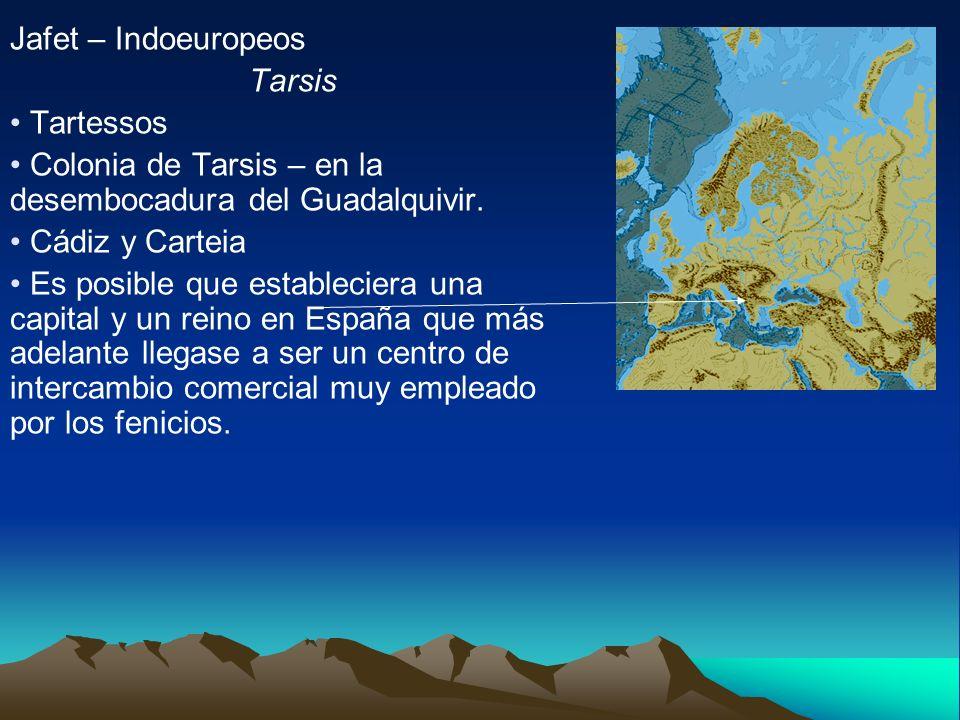 Jafet – Indoeuropeos Tarsis. Tartessos. Colonia de Tarsis – en la desembocadura del Guadalquivir.