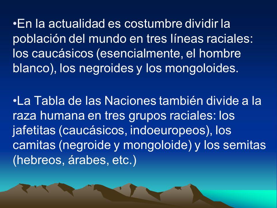 En la actualidad es costumbre dividir la población del mundo en tres líneas raciales: los caucásicos (esencialmente, el hombre blanco), los negroides y los mongoloides.