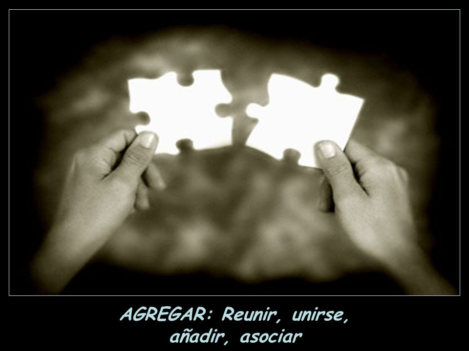 AGREGAR: Reunir, unirse,