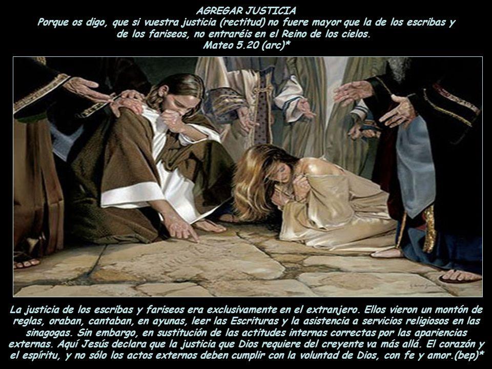 AGREGAR JUSTICIA Porque os digo, que si vuestra justicia (rectitud) no fuere mayor que la de los escribas y de los fariseos, no entraréis en el Reino de los cielos. Mateo 5.20 (arc)*