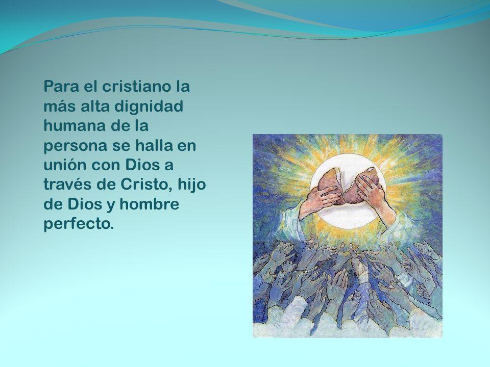 Para el cristiano la más alta dignidad humana de la persona se halla en unión con Dios a través de Cristo, hijo de Dios y hombre perfecto.