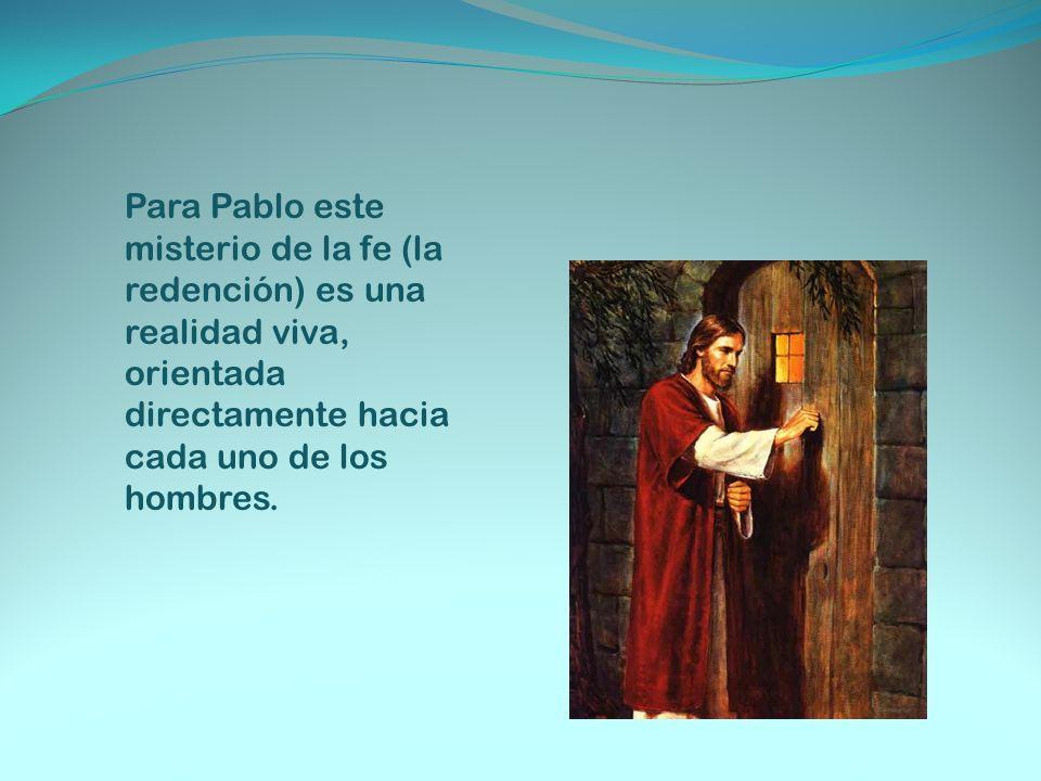 Para Pablo este misterio de la fe (la redención) es una realidad viva, orientada directamente hacia cada uno de los hombres.
