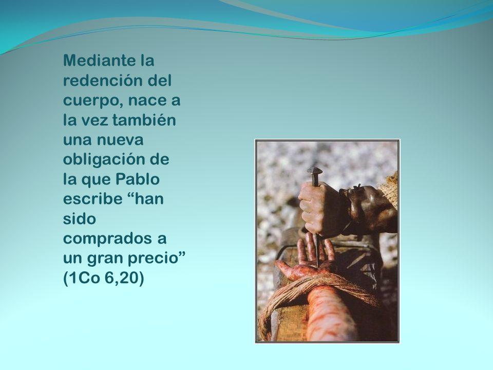 Mediante la redención del cuerpo, nace a la vez también una nueva obligación de la que Pablo escribe han sido comprados a un gran precio (1Co 6,20)
