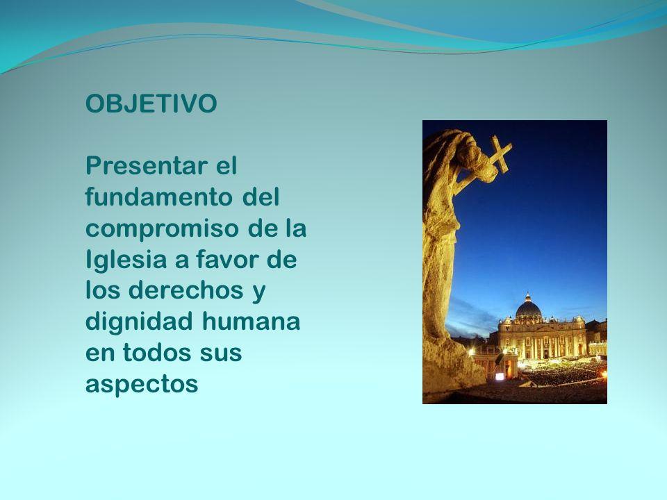 OBJETIVO Presentar el fundamento del compromiso de la Iglesia a favor de los derechos y dignidad humana en todos sus aspectos.