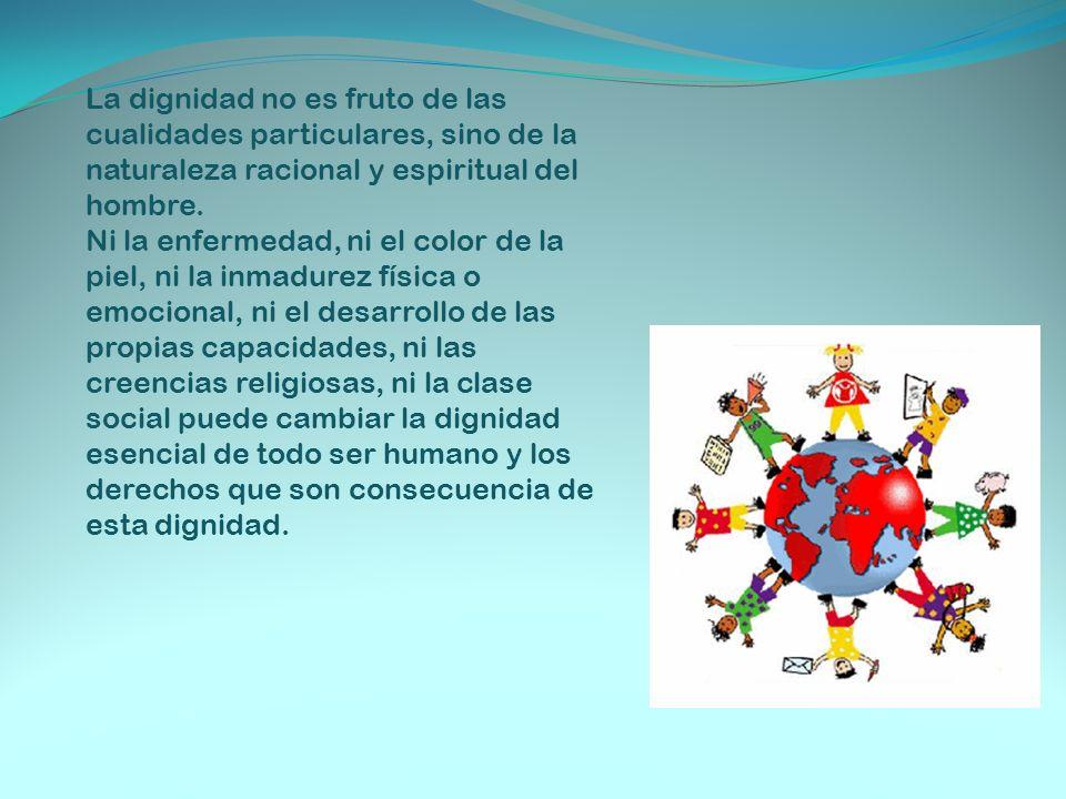 La dignidad no es fruto de las cualidades particulares, sino de la naturaleza racional y espiritual del hombre.