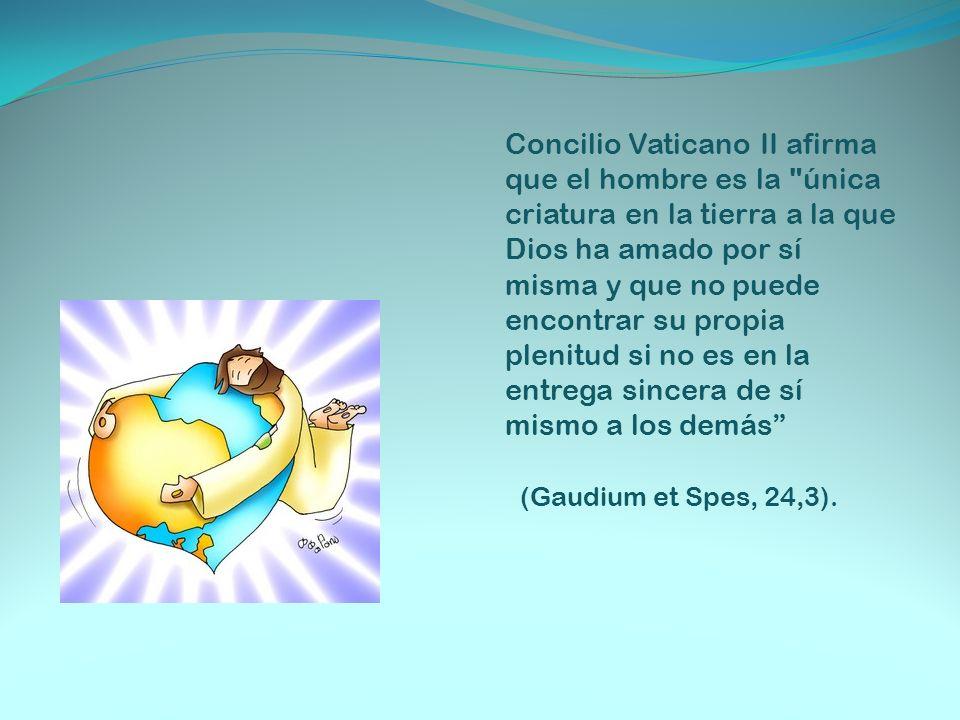 Concilio Vaticano II afirma que el hombre es la única criatura en la tierra a la que Dios ha amado por sí misma y que no puede encontrar su propia plenitud si no es en la entrega sincera de sí mismo a los demás