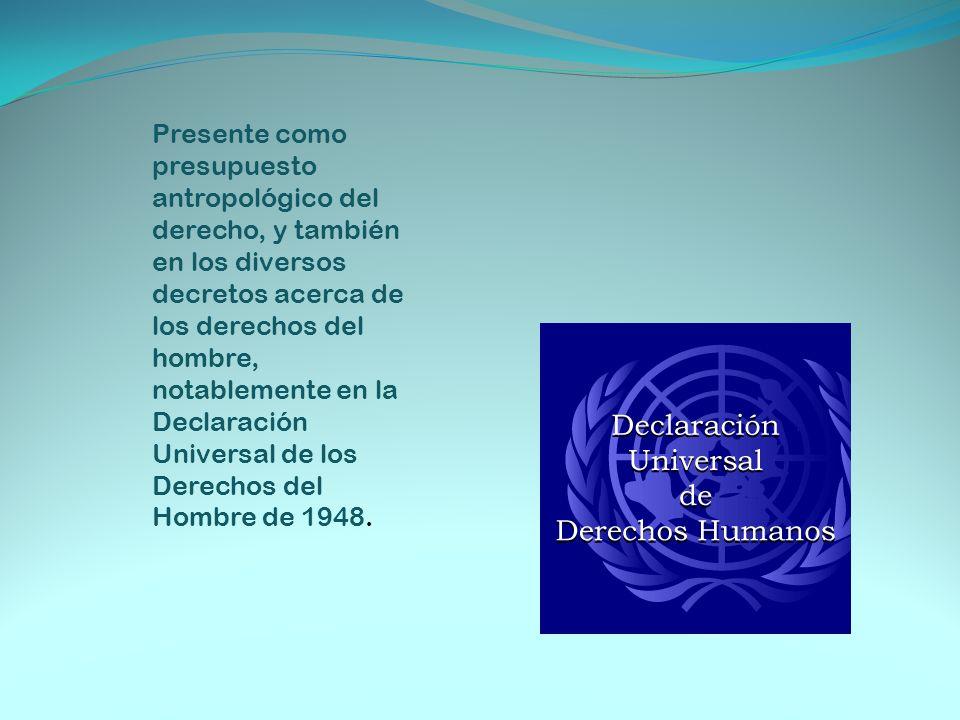 Presente como presupuesto antropológico del derecho, y también en los diversos decretos acerca de los derechos del hombre, notablemente en la Declaración Universal de los Derechos del Hombre de 1948.