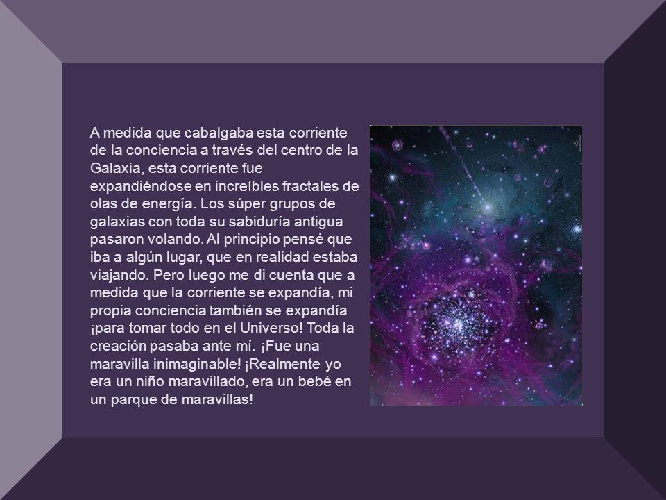 A medida que cabalgaba esta corriente de la conciencia a través del centro de la Galaxia, esta corriente fue expandiéndose en increíbles fractales de olas de energía.