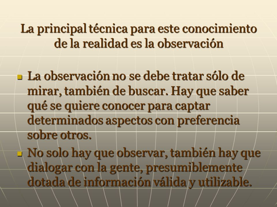 La principal técnica para este conocimiento de la realidad es la observación
