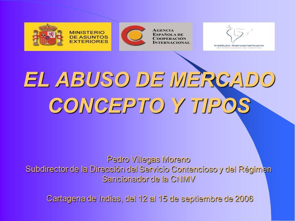 EL ABUSO DE MERCADO CONCEPTO Y TIPOS Pedro Villegas Moreno Subdirector de la Dirección del Servicio Contencioso y del Régimen Sancionador de la CNMV Cartagena de Indias, del 12 al 15 de septiembre de 2006
