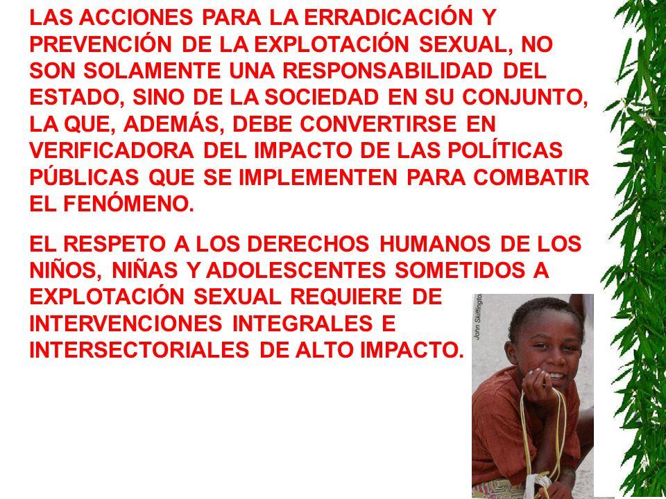 LAS ACCIONES PARA LA ERRADICACIÓN Y PREVENCIÓN DE LA EXPLOTACIÓN SEXUAL, NO SON SOLAMENTE UNA RESPONSABILIDAD DEL ESTADO, SINO DE LA SOCIEDAD EN SU CONJUNTO, LA QUE, ADEMÁS, DEBE CONVERTIRSE EN VERIFICADORA DEL IMPACTO DE LAS POLÍTICAS PÚBLICAS QUE SE IMPLEMENTEN PARA COMBATIR EL FENÓMENO.