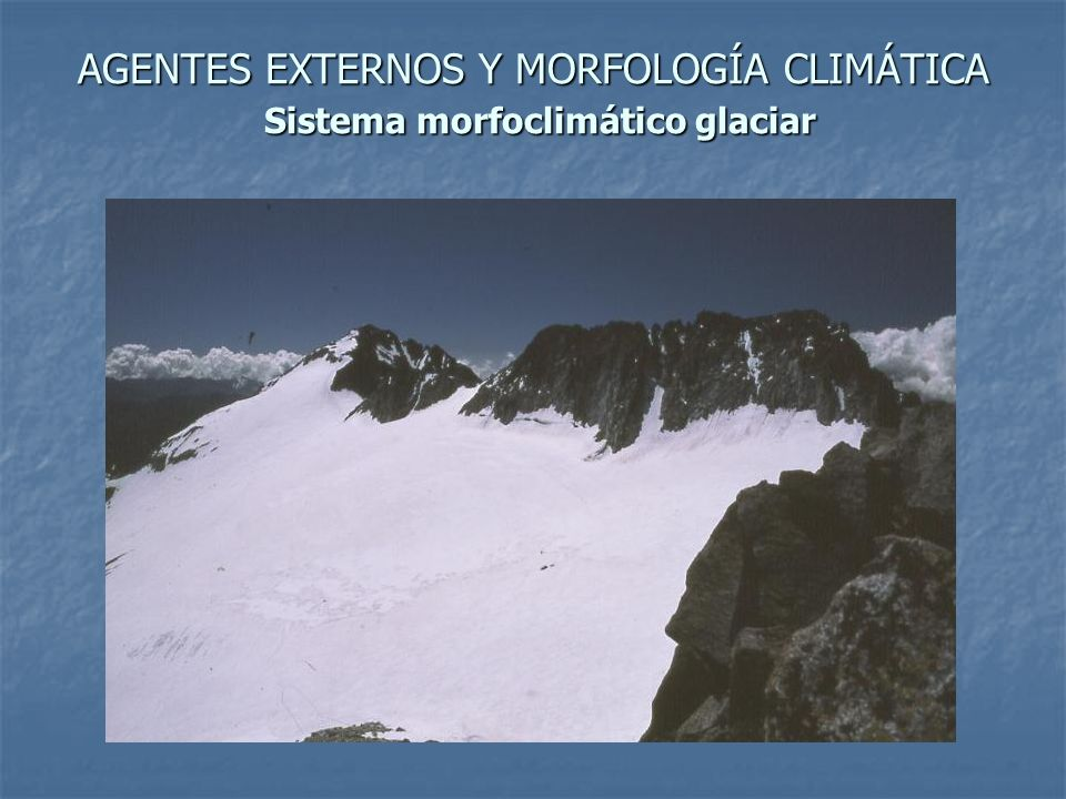 AGENTES EXTERNOS Y MORFOLOGÍA CLIMÁTICA Sistema morfoclimático glaciar