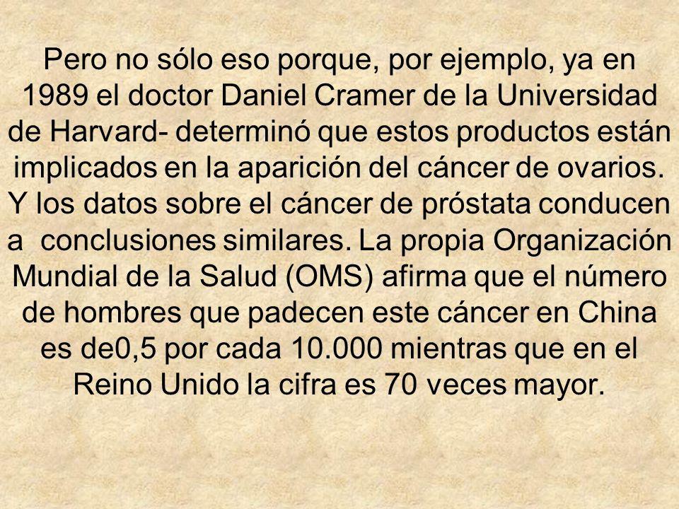 Pero no sólo eso porque, por ejemplo, ya en 1989 el doctor Daniel Cramer de la Universidad de Harvard- determinó que estos productos están implicados en la aparición del cáncer de ovarios.
