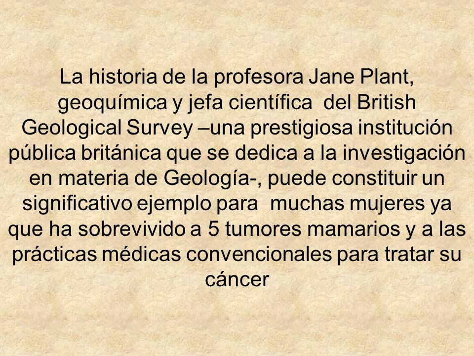 La historia de la profesora Jane Plant, geoquímica y jefa científica del British Geological Survey –una prestigiosa institución pública británica que se dedica a la investigación en materia de Geología-, puede constituir un significativo ejemplo para muchas mujeres ya que ha sobrevivido a 5 tumores mamarios y a las prácticas médicas convencionales para tratar su cáncer
