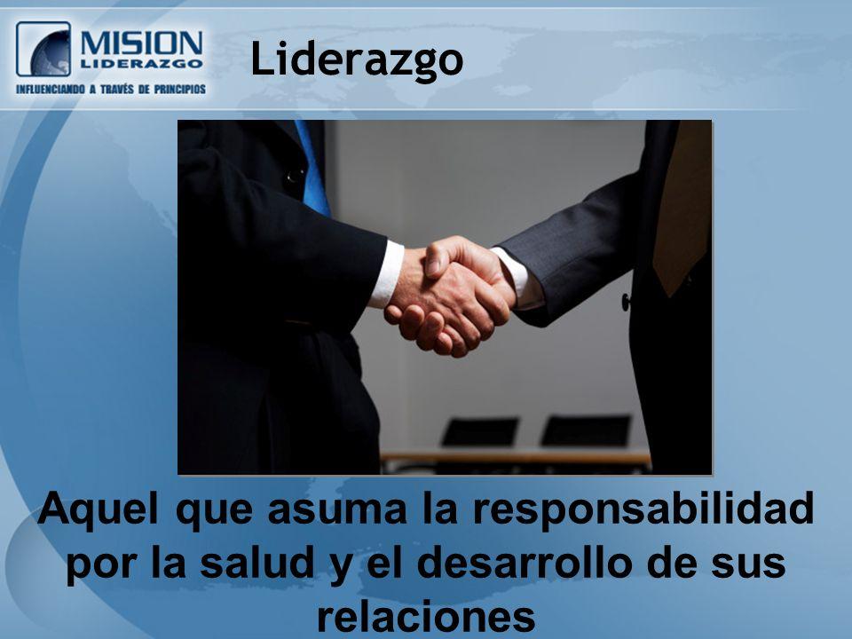 Liderazgo Aquel que asuma la responsabilidad por la salud y el desarrollo de sus relaciones