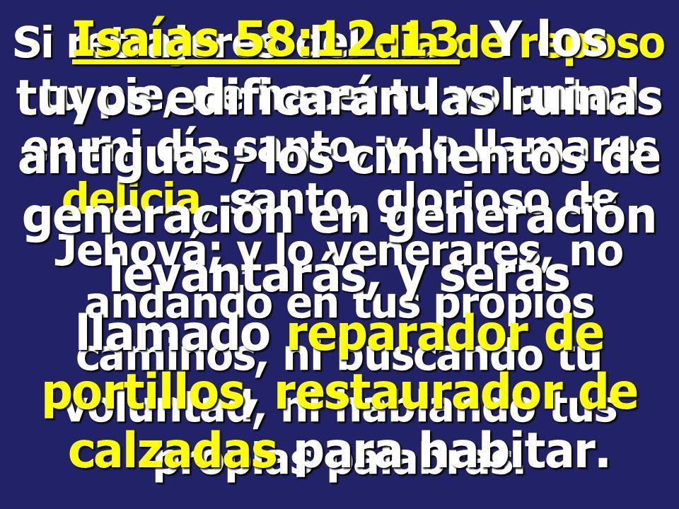 Isaías 58:12-13 Y los tuyos edificarán las ruinas antiguas; los cimientos de generación en generación levantarás, y serás llamado reparador de portillos, restaurador de calzadas para habitar.
