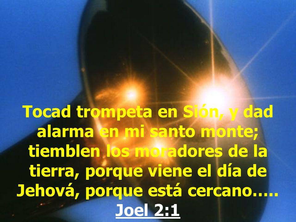 Tocad trompeta en Sión, y dad alarma en mi santo monte; tiemblen los moradores de la tierra, porque viene el día de Jehová, porque está cercano…..