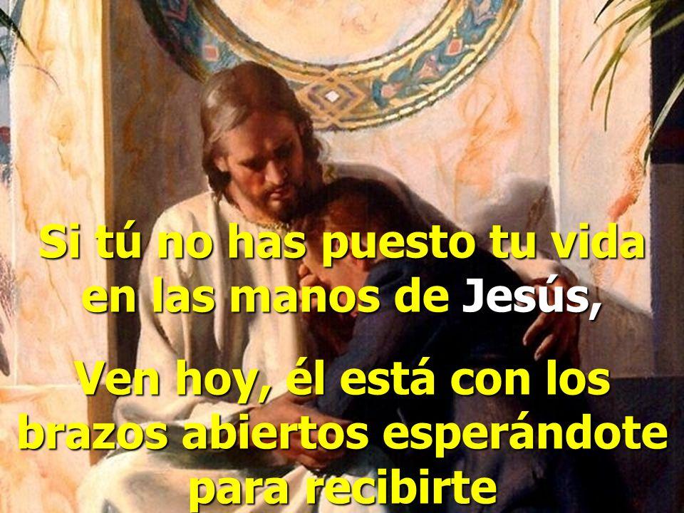 Si tú no has puesto tu vida en las manos de Jesús,