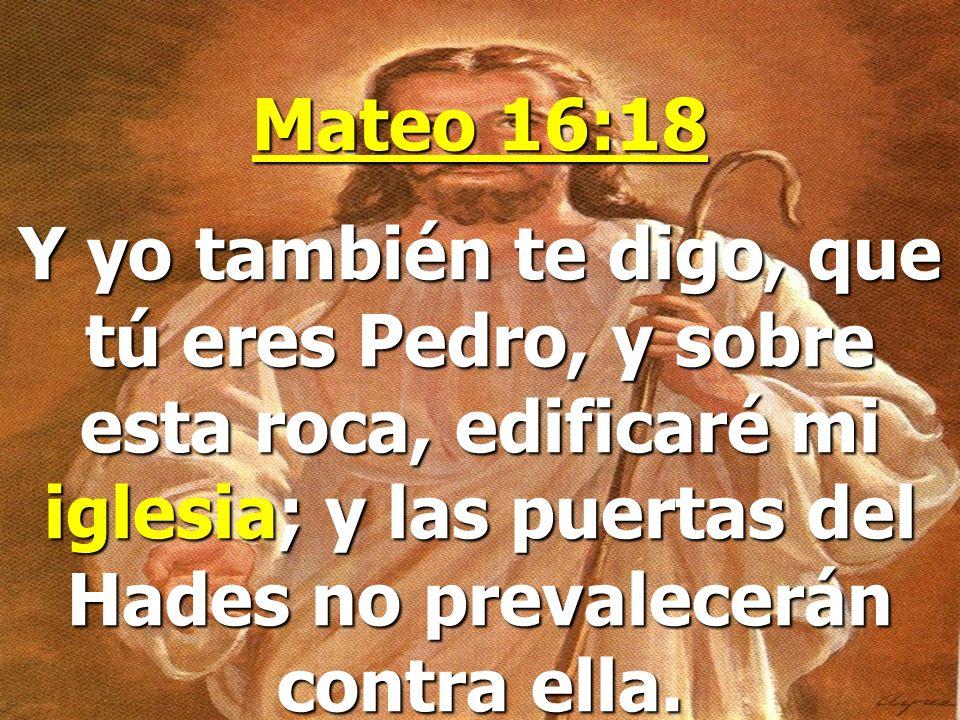 Mateo 16:18 Y yo también te digo, que tú eres Pedro, y sobre esta roca, edificaré mi iglesia; y las puertas del Hades no prevalecerán contra ella.