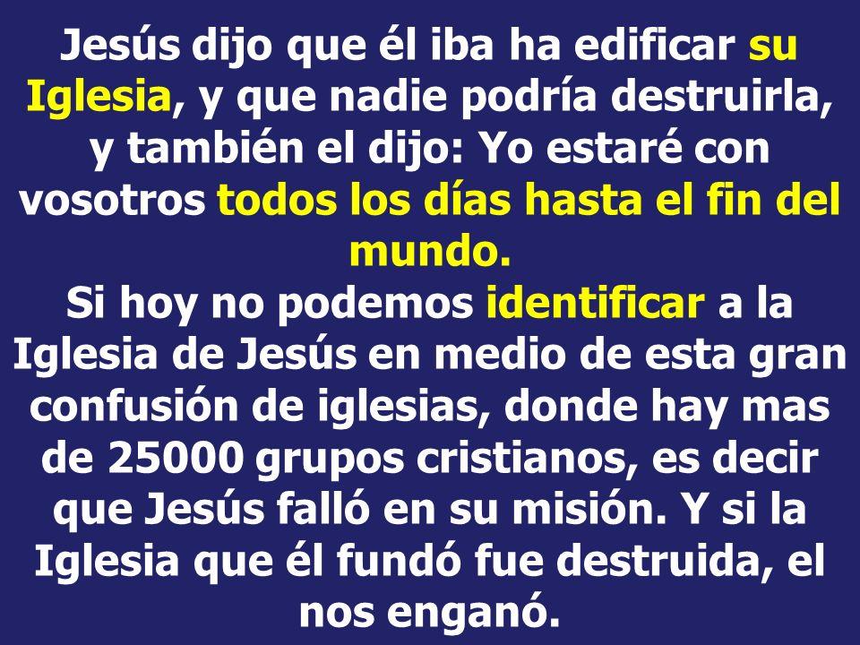 Jesús dijo que él iba ha edificar su Iglesia, y que nadie podría destruirla, y también el dijo: Yo estaré con vosotros todos los días hasta el fin del mundo.
