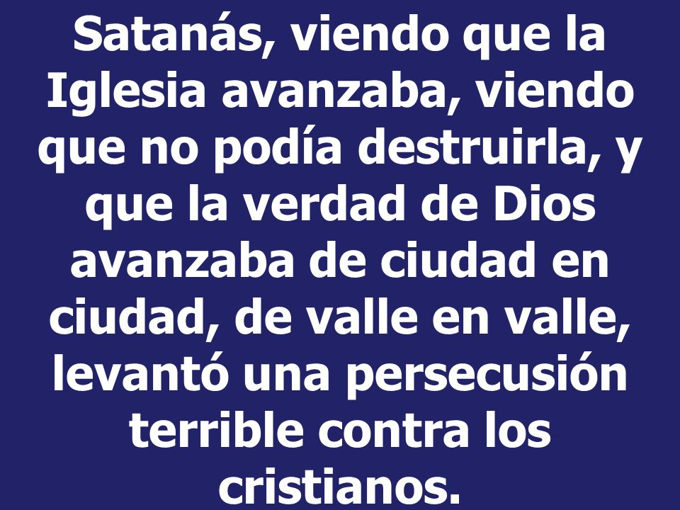 Satanás, viendo que la Iglesia avanzaba, viendo que no podía destruirla, y que la verdad de Dios avanzaba de ciudad en ciudad, de valle en valle, levantó una persecusión terrible contra los cristianos.