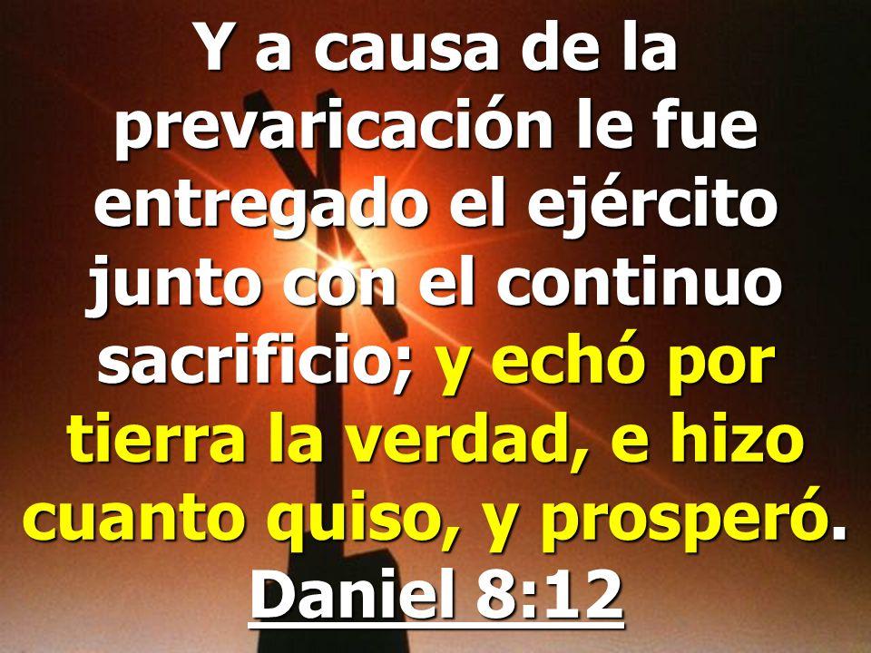 Y a causa de la prevaricación le fue entregado el ejército junto con el continuo sacrificio; y echó por tierra la verdad, e hizo cuanto quiso, y prosperó.