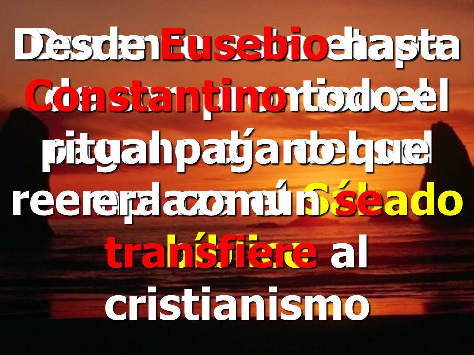 Desde Eusebio hasta Constantino todo el ritual pagano que era común se transfiere al cristianismo
