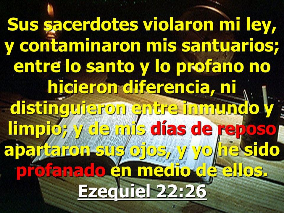Sus sacerdotes violaron mi ley, y contaminaron mis santuarios; entre lo santo y lo profano no hicieron diferencia, ni distinguieron entre inmundo y limpio; y de mis días de reposo apartaron sus ojos, y yo he sido profanado en medio de ellos.